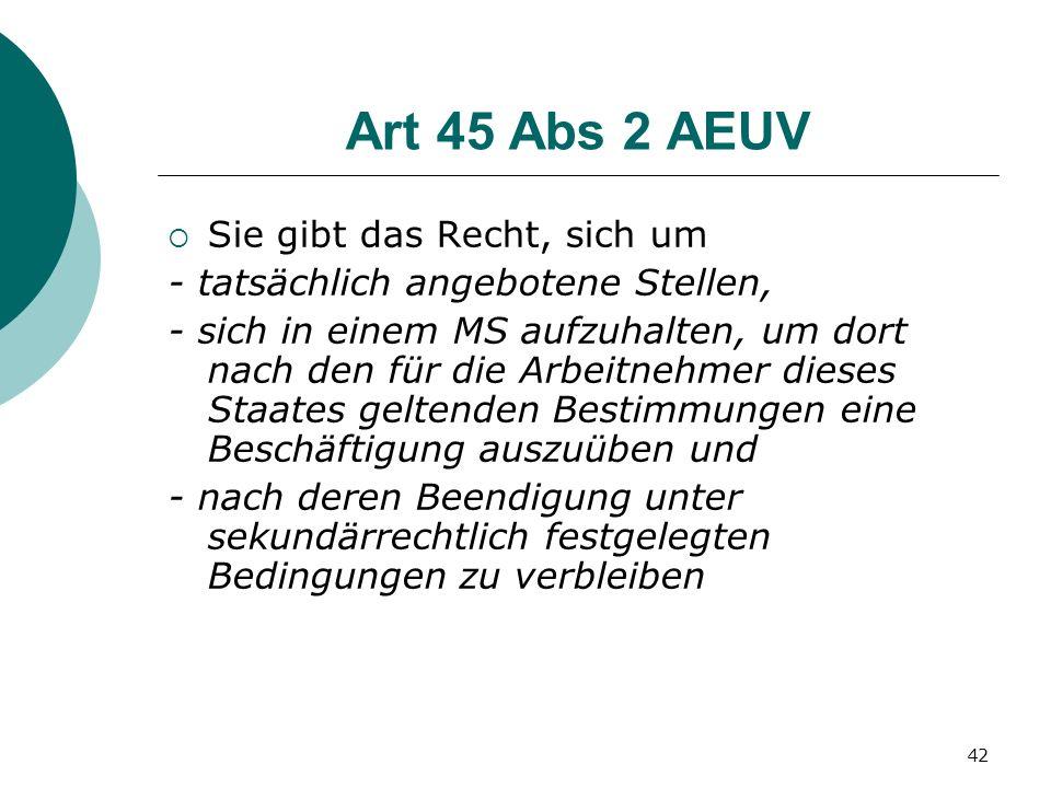 42 Art 45 Abs 2 AEUV Sie gibt das Recht, sich um - tatsächlich angebotene Stellen, - sich in einem MS aufzuhalten, um dort nach den für die Arbeitnehm