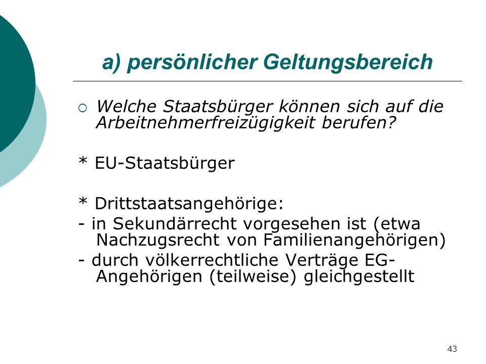 43 a) persönlicher Geltungsbereich Welche Staatsbürger können sich auf die Arbeitnehmerfreizügigkeit berufen? * EU-Staatsbürger * Drittstaatsangehörig