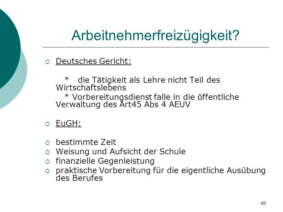 46 Arbeitnehmerfreizügigkeit? Deutsches Gericht: * die Tätigkeit als Lehre nicht Teil des Wirtschaftslebens * Vorbereitungsdienst falle in die öffentl