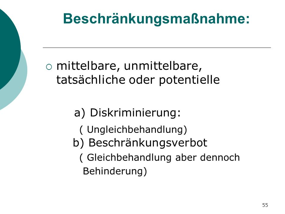 55 Beschränkungsmaßnahme: mittelbare, unmittelbare, tatsächliche oder potentielle a) Diskriminierung: ( Ungleichbehandlung) b) Beschränkungsverbot ( G