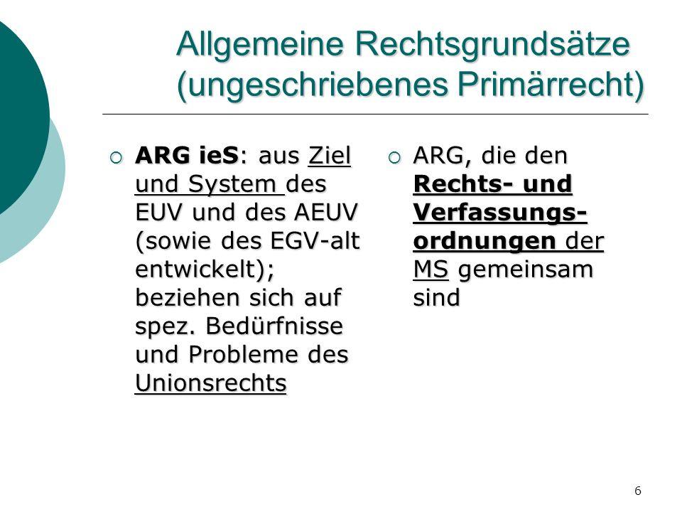 6 Allgemeine Rechtsgrundsätze (ungeschriebenes Primärrecht) ARG ieS: aus Ziel und System des EUV und des AEUV (sowie des EGV-alt entwickelt); beziehen