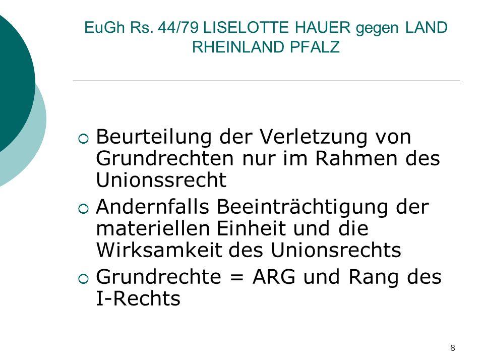 8 EuGh Rs. 44/79 LISELOTTE HAUER gegen LAND RHEINLAND PFALZ Beurteilung der Verletzung von Grundrechten nur im Rahmen des Unionssrecht Andernfalls Bee