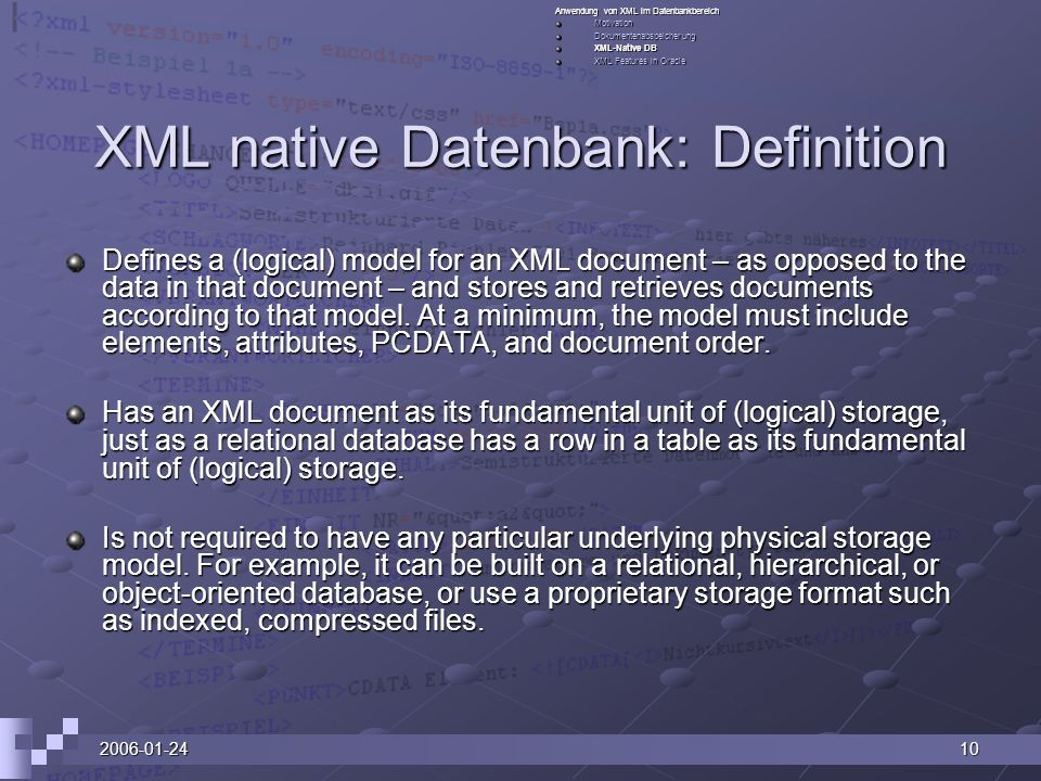 2006-01-2410 XML native Datenbank: Definition Defines a (logical) model for an XML document – as opposed to the data in that document – and stores and retrieves documents according to that model.