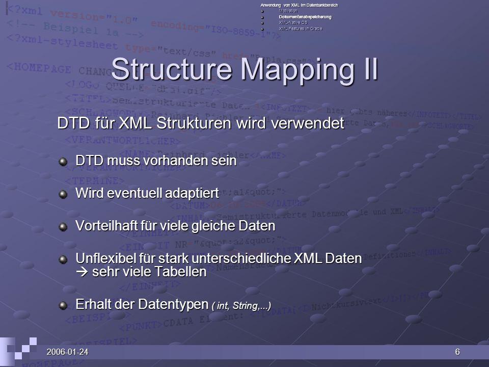 2006-01-246 Structure Mapping II DTD für XML Strukturen wird verwendet DTD muss vorhanden sein Wird eventuell adaptiert Vorteilhaft für viele gleiche Daten Unflexibel für stark unterschiedliche XML Daten sehr viele Tabellen Erhalt der Datentypen ( int, String,...) Anwendung von XML im Datenbankbereich MotivationDokumentenabspeicherung XML-Native DB XML Features in Oracle