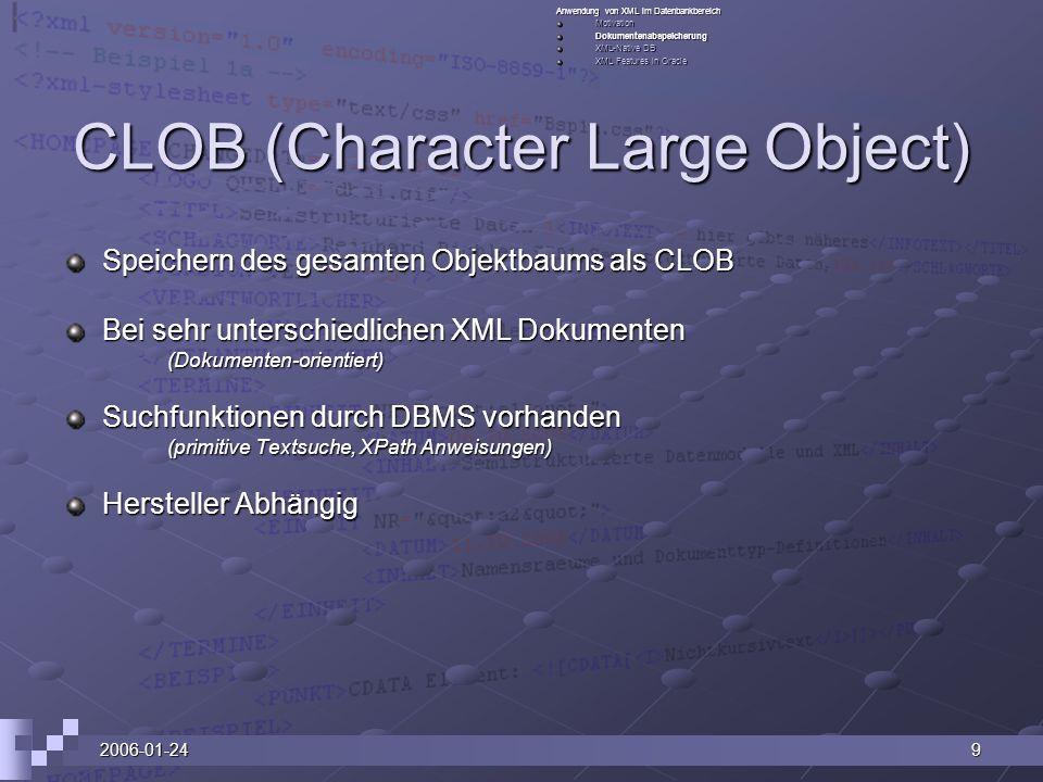 2006-01-249 CLOB (Character Large Object) Speichern des gesamten Objektbaums als CLOB Bei sehr unterschiedlichen XML Dokumenten (Dokumenten-orientiert) Suchfunktionen durch DBMS vorhanden (primitive Textsuche, XPath Anweisungen) Hersteller Abhängig Anwendung von XML im Datenbankbereich MotivationDokumentenabspeicherung XML-Native DB XML Features in Oracle