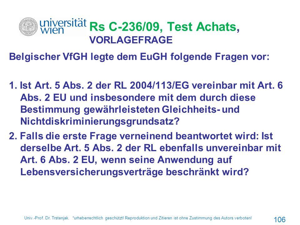 Rs C-236/09, Test Achats, VORLAGEFRAGE Belgischer VfGH legte dem EuGH folgende Fragen vor: 1. Ist Art. 5 Abs. 2 der RL 2004/113/EG vereinbar mit Art.