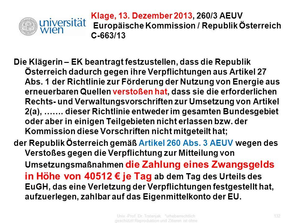 Klage, 13. Dezember 2013, 260/3 AEUV Europäische Kommission / Republik Österreich C-663/13 Die Klägerin – EK beantragt festzustellen, dass die Republi