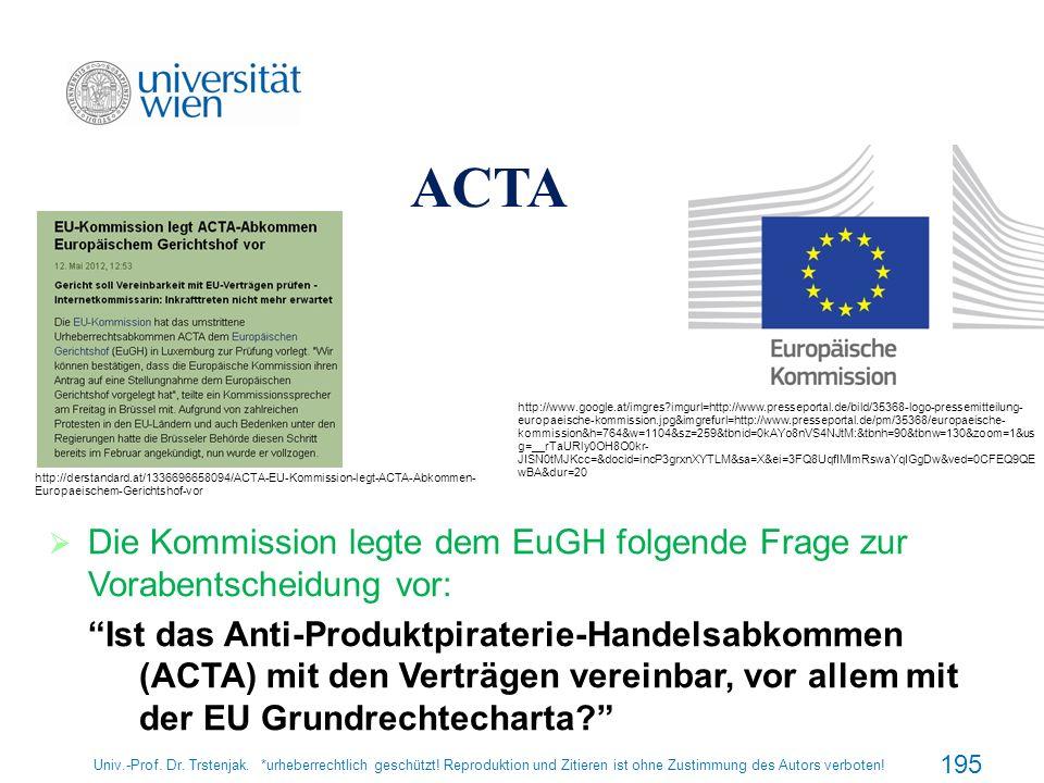 ACTA Die Kommission legte dem EuGH folgende Frage zur Vorabentscheidung vor: Ist das Anti-Produktpiraterie-Handelsabkommen (ACTA) mit den Verträgen ve