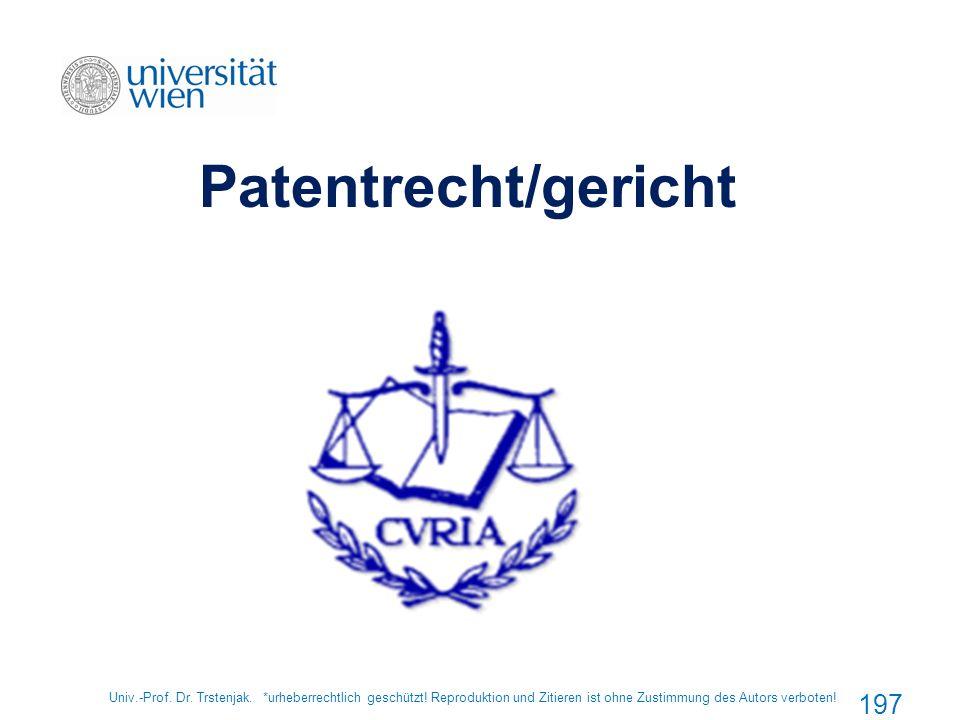 Univ.-Prof. Dr. Trstenjak. *urheberrechtlich geschützt! Reproduktion und Zitieren ist ohne Zustimmung des Autors verboten! 197 Patentrecht/gericht