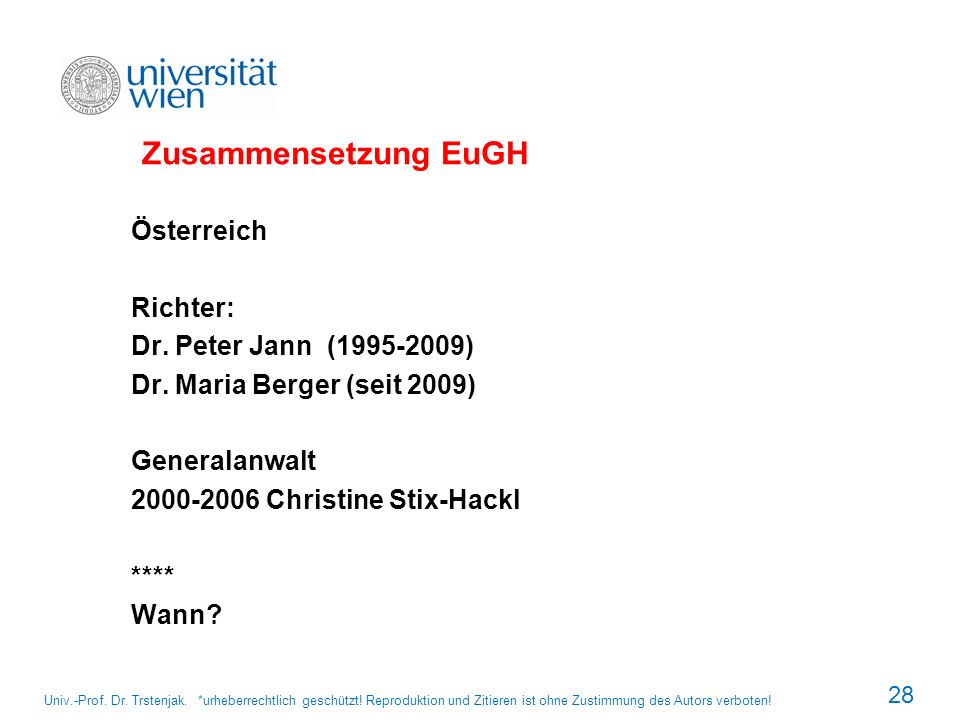 Zusammensetzung EuGH Österreich Richter: Dr. Peter Jann (1995-2009) Dr. Maria Berger (seit 2009) Generalanwalt 2000-2006 Christine Stix-Hackl **** Wan
