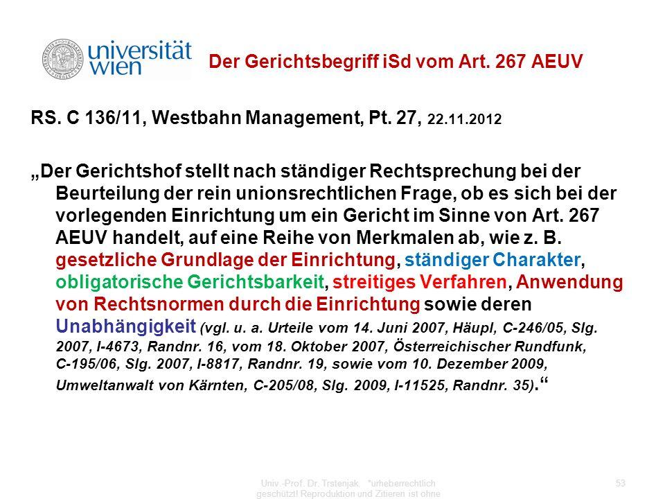 Der Gerichtsbegriff iSd vom Art. 267 AEUV RS. C 136/11, Westbahn Management, Pt. 27, 22.11.2012 Der Gerichtshof stellt nach ständiger Rechtsprechung b