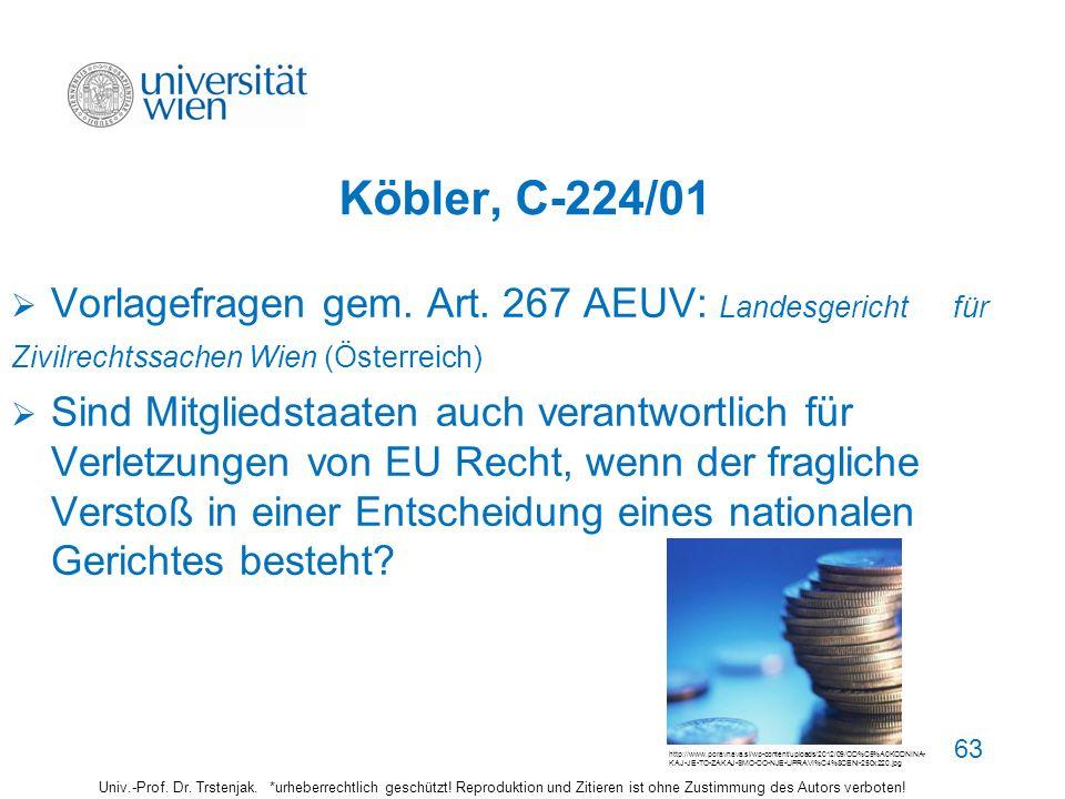 63 Köbler, C-224/01 Vorlagefragen gem. Art. 267 AEUV: Landesgericht für Zivilrechtssachen Wien (Österreich) Sind Mitgliedstaaten auch verantwortlich f