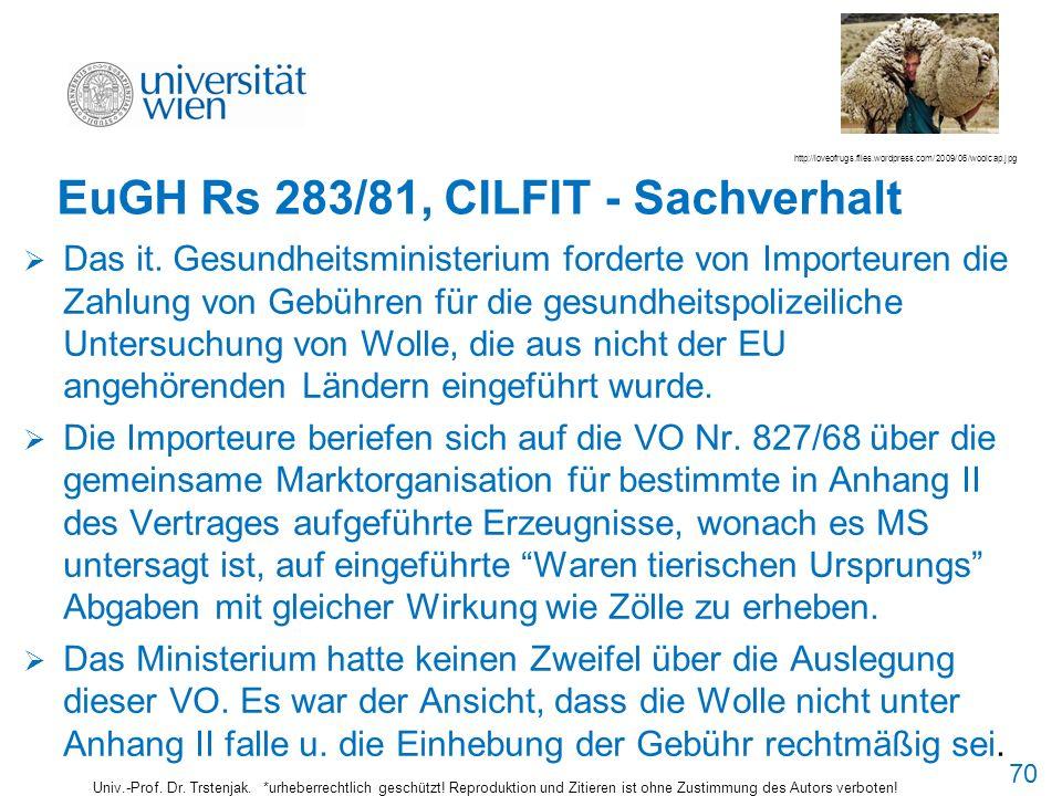 70 EuGH Rs 283/81, CILFIT - Sachverhalt Das it. Gesundheitsministerium forderte von Importeuren die Zahlung von Gebühren für die gesundheitspolizeilic