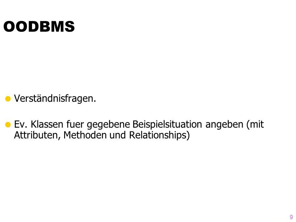 9 OODBMS Verständnisfragen. Ev. Klassen fuer gegebene Beispielsituation angeben (mit Attributen, Methoden und Relationships)
