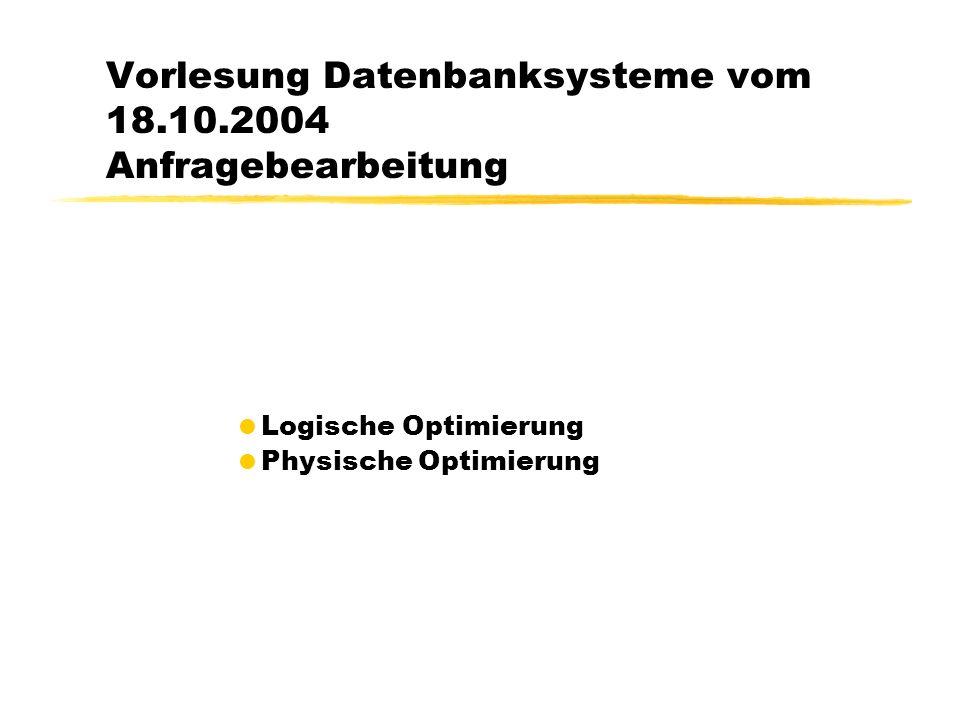 Vorlesung Datenbanksysteme vom 18.10.2004 Anfragebearbeitung Logische Optimierung Physische Optimierung