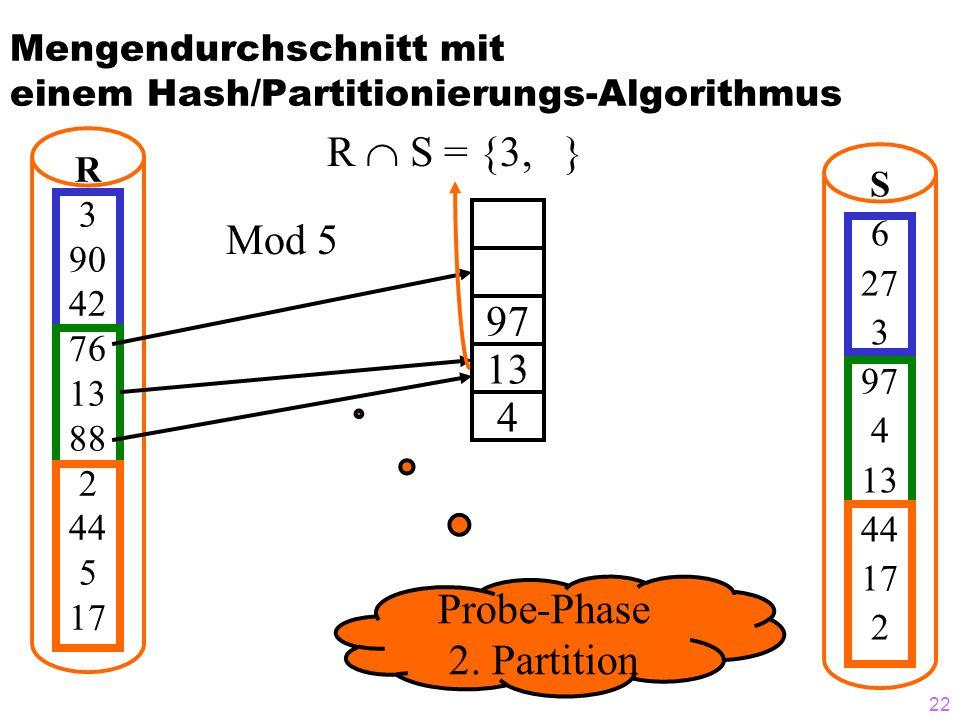 22 Mengendurchschnitt mit einem Hash/Partitionierungs-Algorithmus R S = {3, } R 3 90 42 76 13 88 2 44 5 17 S 6 27 3 97 4 13 44 17 2 97 13 4 Mod 5 Probe-Phase 2.