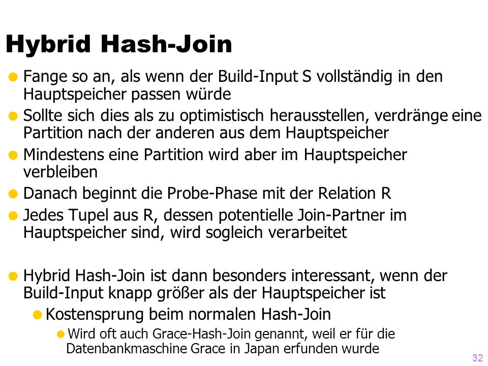 32 Hybrid Hash-Join Fange so an, als wenn der Build-Input S vollständig in den Hauptspeicher passen würde Sollte sich dies als zu optimistisch herausstellen, verdränge eine Partition nach der anderen aus dem Hauptspeicher Mindestens eine Partition wird aber im Hauptspeicher verbleiben Danach beginnt die Probe-Phase mit der Relation R Jedes Tupel aus R, dessen potentielle Join-Partner im Hauptspeicher sind, wird sogleich verarbeitet Hybrid Hash-Join ist dann besonders interessant, wenn der Build-Input knapp größer als der Hauptspeicher ist Kostensprung beim normalen Hash-Join Wird oft auch Grace-Hash-Join genannt, weil er für die Datenbankmaschine Grace in Japan erfunden wurde