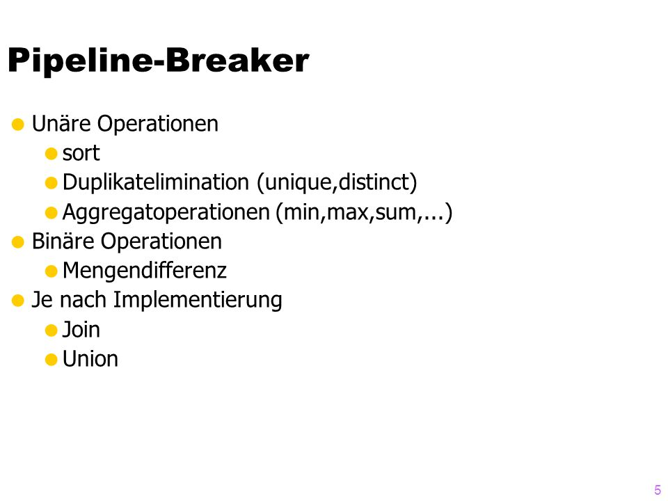 5 Pipeline-Breaker Unäre Operationen sort Duplikatelimination (unique,distinct) Aggregatoperationen (min,max,sum,...) Binäre Operationen Mengendifferenz Je nach Implementierung Join Union