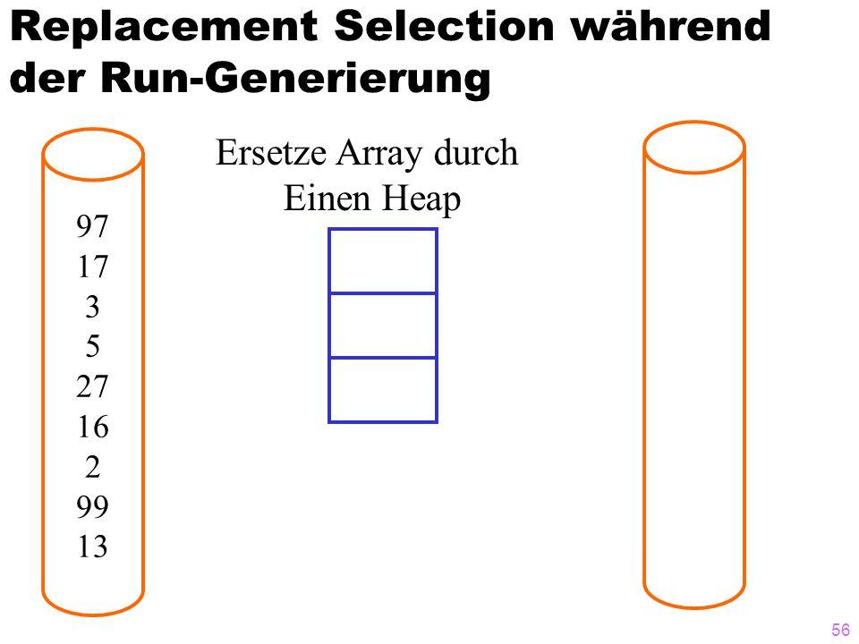 56 Replacement Selection während der Run-Generierung 97 17 3 5 27 16 2 99 13 Ersetze Array durch Einen Heap
