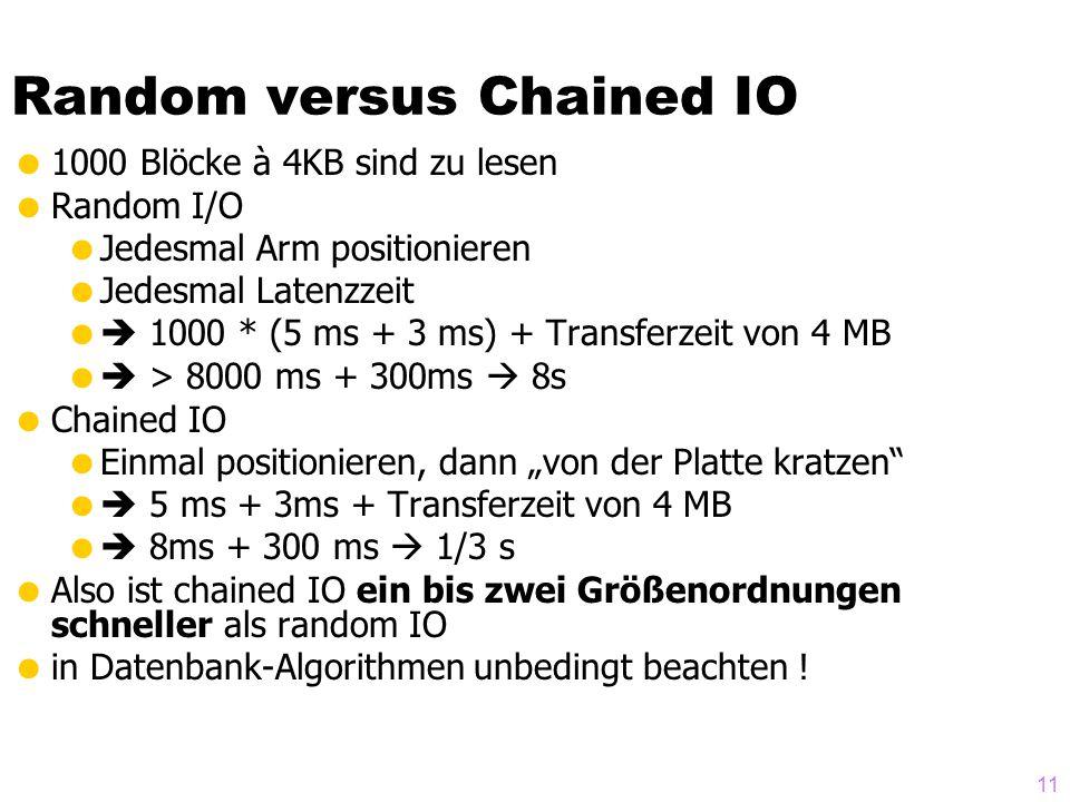 11 Random versus Chained IO 1000 Blöcke à 4KB sind zu lesen Random I/O Jedesmal Arm positionieren Jedesmal Latenzzeit 1000 * (5 ms + 3 ms) + Transferzeit von 4 MB > 8000 ms + 300ms 8s Chained IO Einmal positionieren, dann von der Platte kratzen 5 ms + 3ms + Transferzeit von 4 MB 8ms + 300 ms 1/3 s Also ist chained IO ein bis zwei Größenordnungen schneller als random IO in Datenbank-Algorithmen unbedingt beachten !