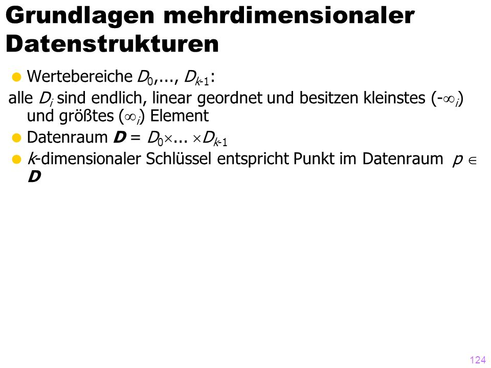 124 Wertebereiche D 0,..., D k-1 : alle D i sind endlich, linear geordnet und besitzen kleinstes (- i ) und größtes ( i ) Element Datenraum D = D 0...