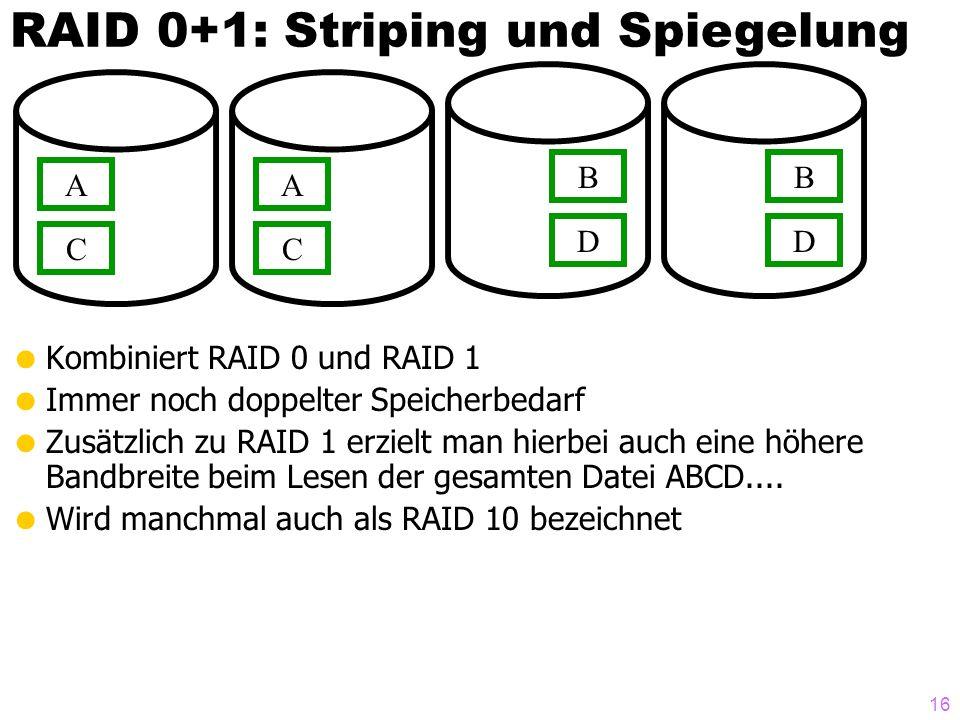 16 Kombiniert RAID 0 und RAID 1 Immer noch doppelter Speicherbedarf Zusätzlich zu RAID 1 erzielt man hierbei auch eine höhere Bandbreite beim Lesen der gesamten Datei ABCD....