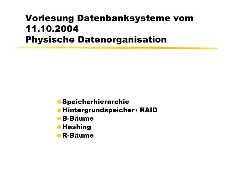 Vorlesung Datenbanksysteme vom 11.10.2004 Physische Datenorganisation Speicherhierarchie Hintergrundspeicher / RAID B-Bäume Hashing R-Bäume
