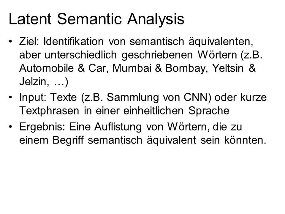 Ablauf der LSA (1/2) Erstellung einer Dokument(n) x Wort(m) Matrix A Filterung der Wörter mit Hilfe des TF/IDF-Werts Durchführung der Singular Value Decomposition –Spaltung von A in die orthogonalen Matrixen U und V´ und in die Diagonale Matrix Σ m n A m n U n n Σ n n V´ =