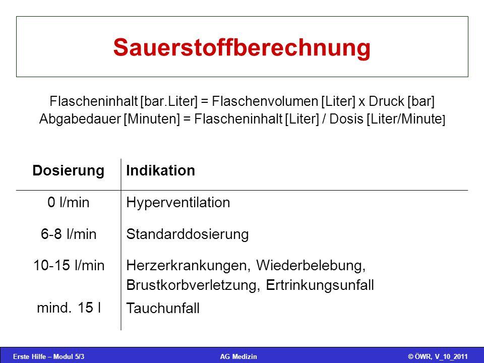 Erste Hilfe – Modul 5/3© ÖWR, V_10_2011AG Medizin Sauerstoffberechnung Flascheninhalt [bar.Liter] = Flaschenvolumen [Liter] x Druck [bar] Abgabedauer [Minuten] = Flascheninhalt [Liter] / Dosis [Liter/Minute ] Dosierung Indikation 0 l/min Hyperventilation 6-8 l/min Standarddosierung 10-15 l/min mind.