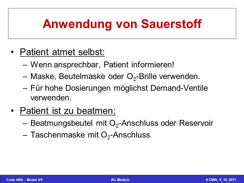 Erste Hilfe – Modul 5/4© ÖWR, V_10_2011AG Medizin Anwendung von Sauerstoff Patient atmet selbst: –Wenn ansprechbar, Patient informieren! –Maske, Beute