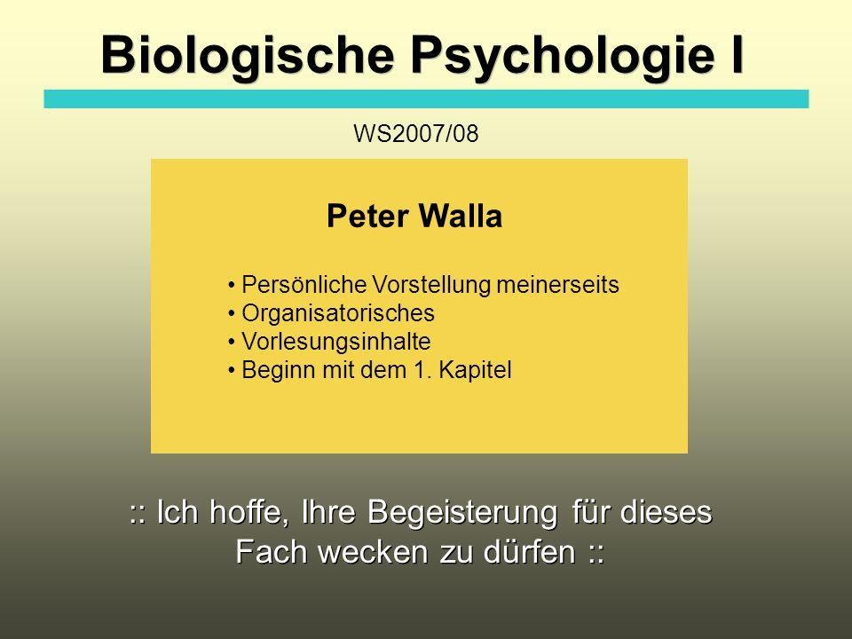 Biologische Psychologie I Peter Walla Persönliche Vorstellung meinerseits Organisatorisches Vorlesungsinhalte Beginn mit dem 1. Kapitel WS2007/08 :: I