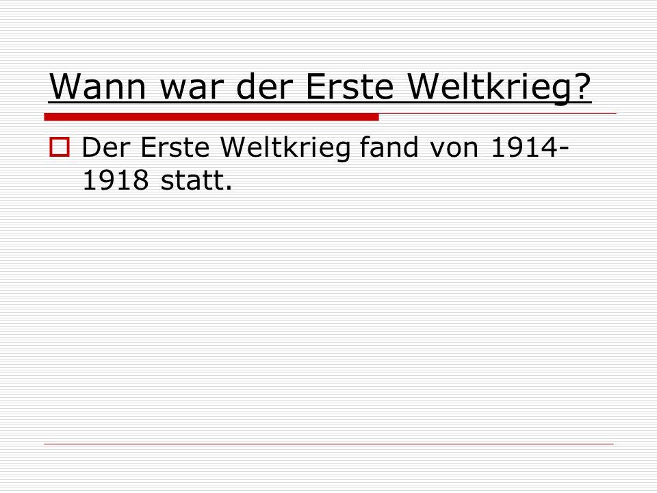 Wann war der Erste Weltkrieg? Der Erste Weltkrieg fand von 1914- 1918 statt.