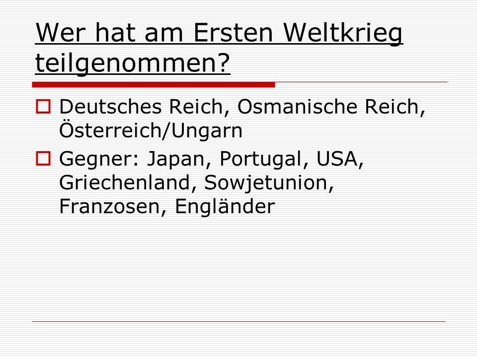 Wer hat am Ersten Weltkrieg teilgenommen? Deutsches Reich, Osmanische Reich, Österreich/Ungarn Gegner: Japan, Portugal, USA, Griechenland, Sowjetunion