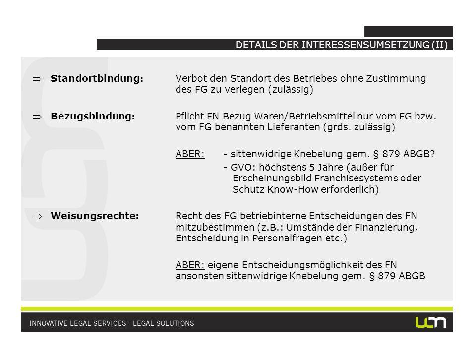 DETAILS DER INTERESSENSUMSETZUNG (II) Standortbindung: Verbot den Standort des Betriebes ohne Zustimmung des FG zu verlegen (zulässig) Bezugsbindung: Pflicht FN Bezug Waren/Betriebsmittel nur vom FG bzw.