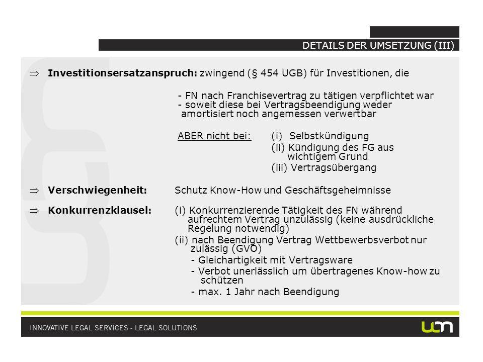 DETAILS DER UMSETZUNG (III) Investitionsersatzanspruch: zwingend (§ 454 UGB) für Investitionen, die - FN nach Franchisevertrag zu tätigen verpflichtet war - soweit diese bei Vertragsbeendigung weder amortisiert noch angemessen verwertbar ABER nicht bei: (i) Selbstkündigung (ii) Kündigung des FG aus wichtigem Grund (iii) Vertragsübergang Verschwiegenheit: Schutz Know-How und Geschäftsgeheimnisse Konkurrenzklausel: (i) Konkurrenzierende Tätigkeit des FN während aufrechtem Vertrag unzulässig (keine ausdrückliche Regelung notwendig) (ii) nach Beendigung Vertrag Wettbewerbsverbot nur zulässig (GVO) - Gleichartigkeit mit Vertragsware - Verbot unerlässlich um übertragenes Know-how zu schützen - max.