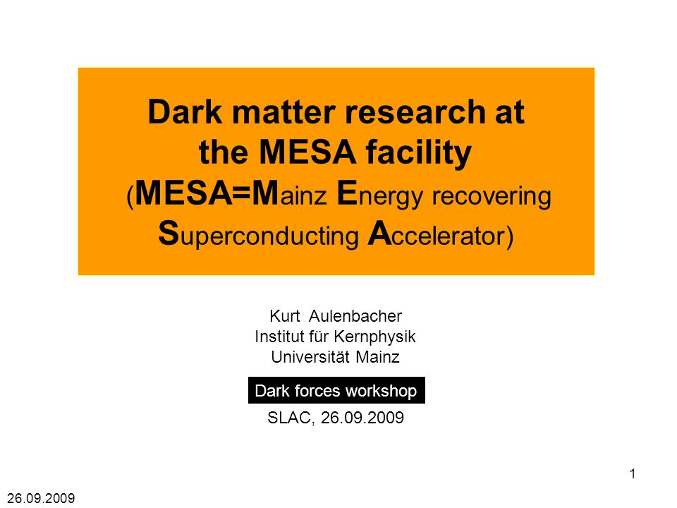 26.09.2009 1 Dark matter research at the MESA facility ( MESA=M ainz E nergy recovering S uperconducting A ccelerator) Kurt Aulenbacher Institut für Kernphysik Universität Mainz SLAC, 26.09.2009 Dark forces workshop