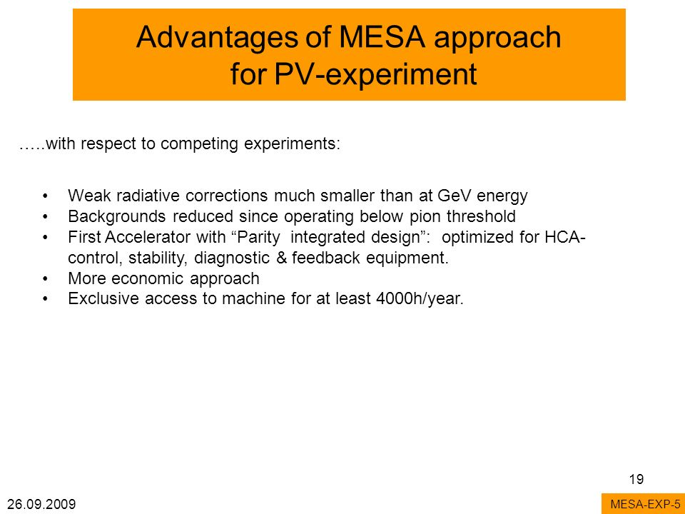 26.09.2009 19 Advantages of MESA approach for PV-experiment MESA-EXP-5 Weak radiative corrections much smaller than at GeV energy Backgrounds reduced since operating below pion threshold First Accelerator with Parity integrated design: optimized for HCA- control, stability, diagnostic & feedback equipment.