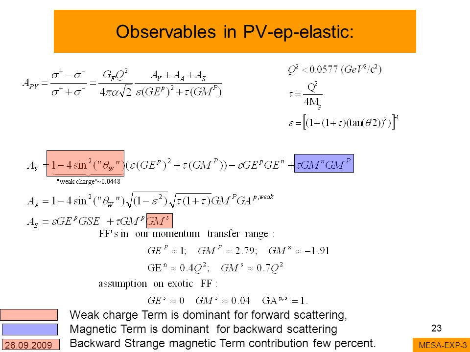 26.09.2009 23 Observables in PV-ep-elastic: MESA-EXP-3 Weak charge Term is dominant for forward scattering, Magnetic Term is dominant for backward scattering Backward Strange magnetic Term contribution few percent.