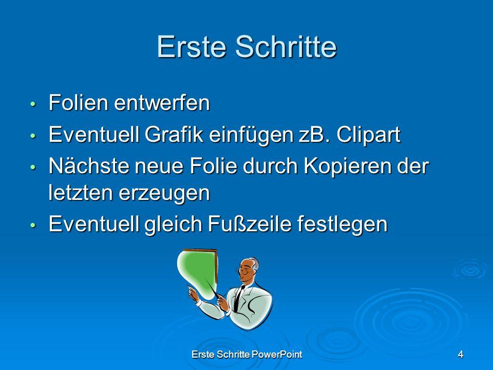 Erste Schritte PowerPoint4 Erste Schritte Folien entwerfen Folien entwerfen Eventuell Grafik einfügen zB. Clipart Eventuell Grafik einfügen zB. Clipar