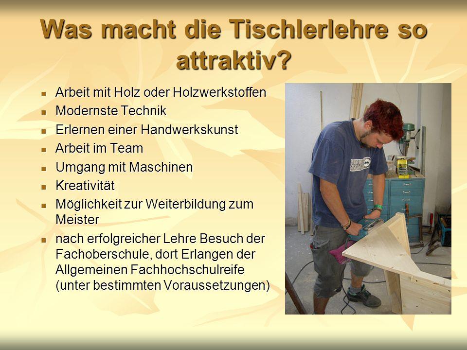 Was macht die Tischlerlehre so attraktiv? Arbeit mit Holz oder Holzwerkstoffen Arbeit mit Holz oder Holzwerkstoffen Modernste Technik Modernste Techni