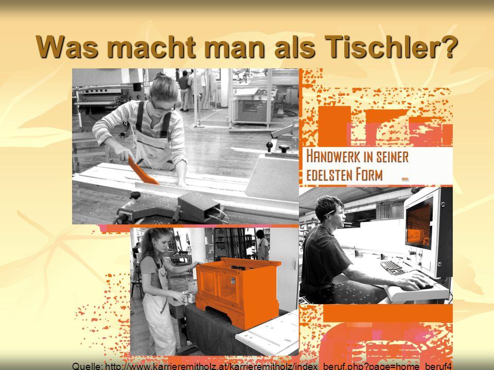 Was macht man als Tischler? Quelle: http://www.karrieremitholz.at/karrieremitholz/index_beruf.php?page=home_beruf4
