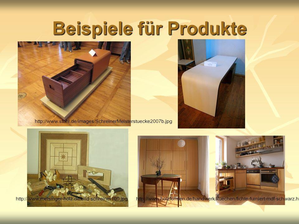 Beispiele für Produkte http://www.stohl.de/images/SchreinerMeisterstuecke2007b.jpg http://www.meisinger-holz.de/bild-schreiner100.jpghttp://www.holzformen.de/handwerk/kuechen/fichte-furniert-mdf-schwarz.html#