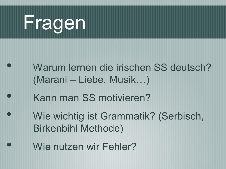 Fragen Warum lernen die irischen SS deutsch? (Marani – Liebe, Musik…) Kann man SS motivieren? Wie wichtig ist Grammatik? (Serbisch, Birkenbihl Methode