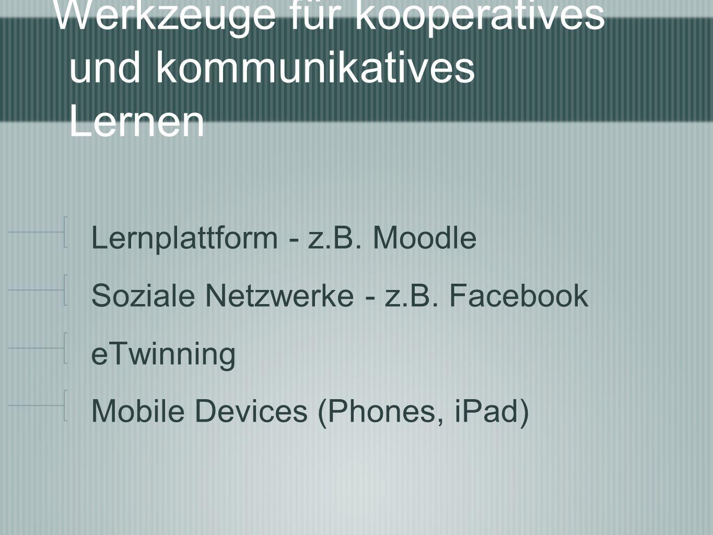 Werkzeuge für kooperatives und kommunikatives Lernen Lernplattform - z.B. Moodle Soziale Netzwerke - z.B. Facebook eTwinning Mobile Devices (Phones, i