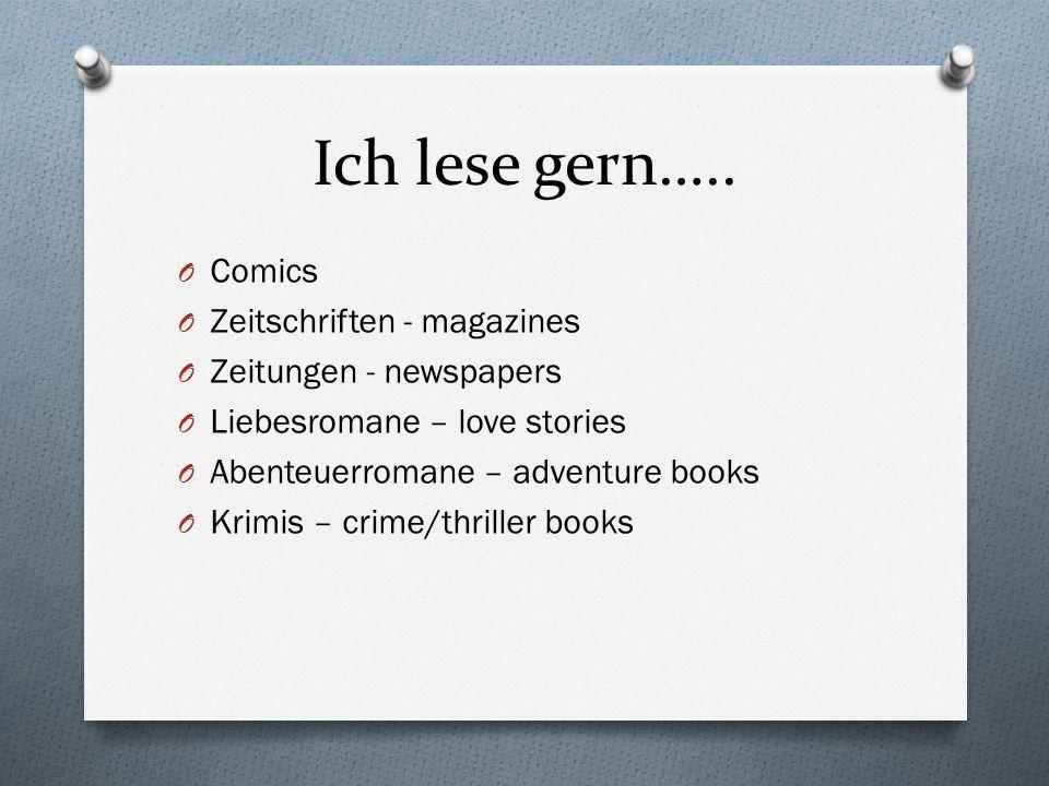 Ich lese gern….. O Comics O Zeitschriften - magazines O Zeitungen - newspapers O Liebesromane – love stories O Abenteuerromane – adventure books O Kri