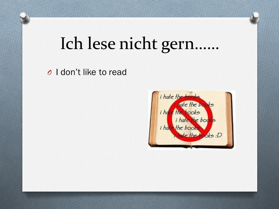 Ich lese nicht gern…… O I dont like to read