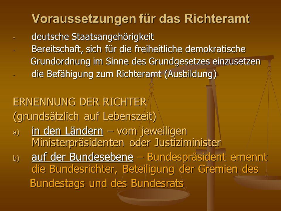 Voraussetzungen für das Richteramt - deutsche Staatsangehörigkeit - Bereitschaft, sich für die freiheitliche demokratische Grundordnung im Sinne des Grundgesetzes einzusetzen Grundordnung im Sinne des Grundgesetzes einzusetzen - die Befähigung zum Richteramt (Ausbildung) ERNENNUNG DER RICHTER (grundsätzlich auf Lebenszeit) a) in den Ländern – vom jeweiligen Ministerpräsidenten oder Justiziminister b) auf der Bundesebene – Bundespräsident ernennt die Bundesrichter, Beteiligung der Gremien des Bundestags und des Bundesrats Bundestags und des Bundesrats