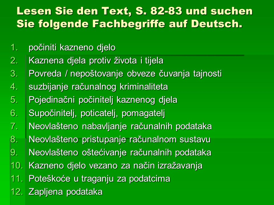 Lesen Sie den Text, S. 82-83 und suchen Sie folgende Fachbegriffe auf Deutsch. 1.počiniti kazneno djelo 2.Kaznena djela protiv života i tijela 3.Povre