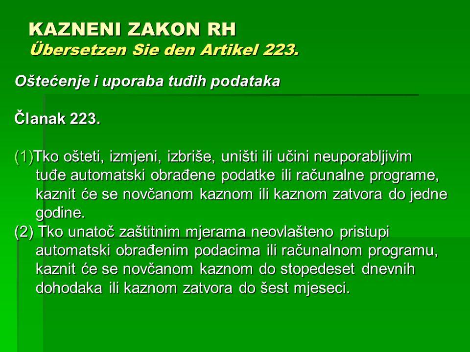 KAZNENI ZAKON RH Übersetzen Sie den Artikel 223. Oštećenje i uporaba tuđih podataka Članak 223. (1)Tko ošteti, izmjeni, izbriše, uništi ili učini neup