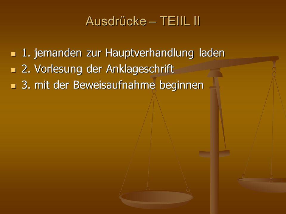 Ausdrücke – TEIIL II 1. jemanden zur Hauptverhandlung laden 1. jemanden zur Hauptverhandlung laden 2. Vorlesung der Anklageschrift 2. Vorlesung der An